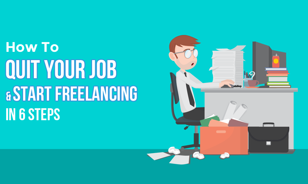 The Best Way To Quit Your Job Start Freelancing In 6 Steps